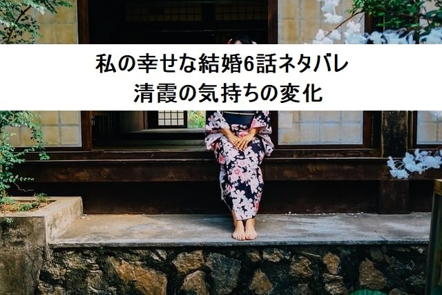 私の幸せな結婚6話ネタバレ 清霞の気持ちの変化